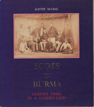 Scots in Burma. Golden Times in a Golden Land. ALISTER MCCRAE