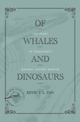 Of Whales and Dinosaurs: The Story of Singapore's Natural History Museum. KEVIN Y. L. TAN