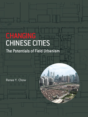 Changing Chinese Cities: The Potentials of Field Urbanism. RENEE Y. CHOW