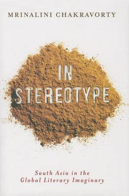 In Stereotype. South Asia in the Global Literary Imaginary. MRINALINI CHAKRAVORTY