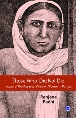 Those Who Did Not Die. Impact of the Agrarian Crisis on Women in Punjab. RANJANA PADHI