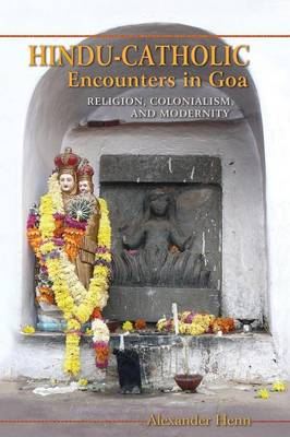 Hindu-Catholic Encounters in Goa. Religion, Colonialism, and Modernity. ALEXANDER HENN