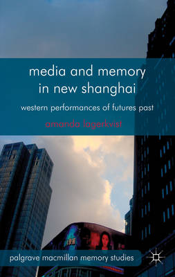 Media and Memory in New Shanghai. Western Performances of Futures Past. AMANDA LAGERKVIST