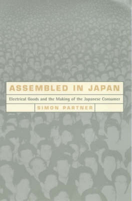 Assembled in Japan: Electrical Goods and the Making of the Japanese Consumer Electrical Goods and...