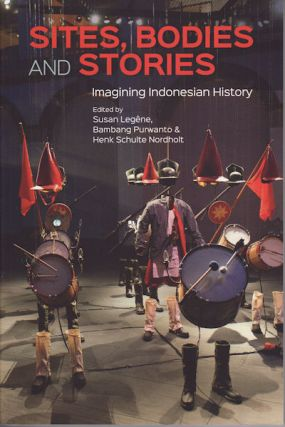 Sites, Bodies and Stories. Imagining Indonesian History. SUSAN LEGÊNE, BAMBANG PURWANTO AND...