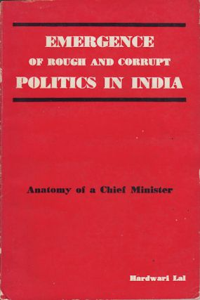 Emergence of Rough and Corrupt Politics in India. Anatomy of a Chief Minister. HARDWARI LAL