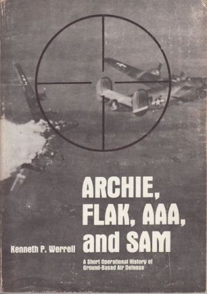 Archie, Flak, AAA, and SAM. A Short Operational History of Ground-Based Air Defense. KENNETH P....