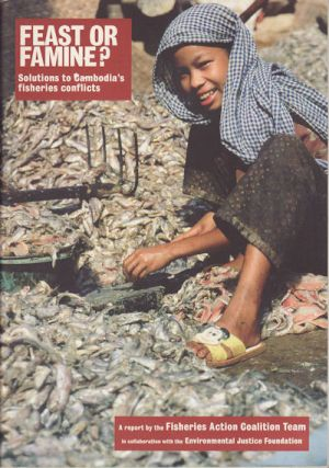 Feast or Famine? Solutions to Cambodia's Fisheries Conflicts. FISHERIES ACTION COALITION TEAM IN...