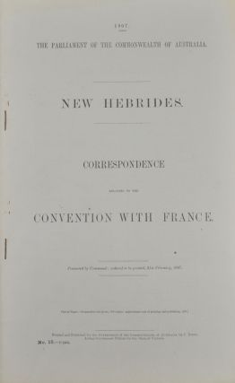 New Hebrides. Correspondence Relating to the Convention with France. Presented to Both Houses of Parliament by His Excellency's Command. VANUATU - GOVERNMENT REPORT - THE PARLIAMENT OF THE COMMONWEALTH OF AUSTRALIA.