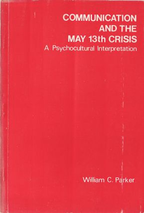 Communication and the May 13th Crisis: A Psychocultural Interpretation. WILLIAM C. JR PARKER.