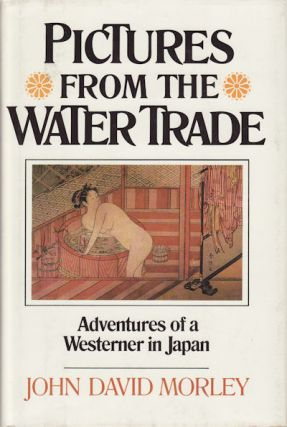 Pictures from the Water Trade. An Englishman in Japan. JOHN DAVID MORLEY