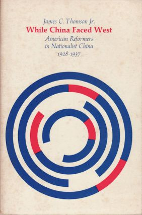While China Faced West. American Reformers in Nationalist China, 1928-1937. JAMES C. JNR THOMSON