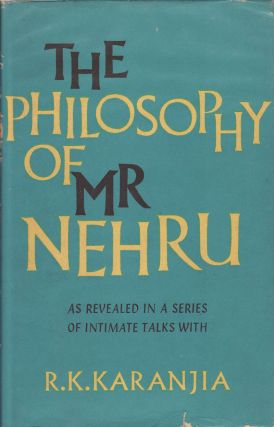 The Philosophy of Mr. Nehru. As Revealed in a Series of Intimate Talks with R. K. Karanjia. R. K....
