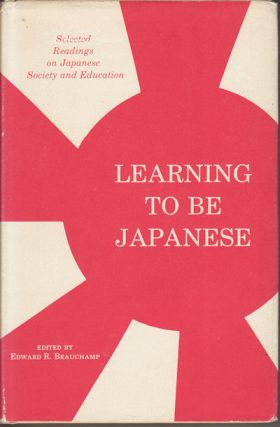 Learning to Be Japanese. Selected Readings on Japanese Society and Education. EDWARD R. BEAUCHAMP.