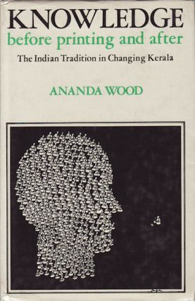 Knowledge Before Printing and After. The Indian Tradition in Changing Kerala. ANANDA E. WOOD