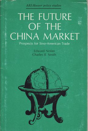 The Future Of The China Market : Prospects For Sino-American Trade. EDWARD NEILAN, CHARLES R. SMITH