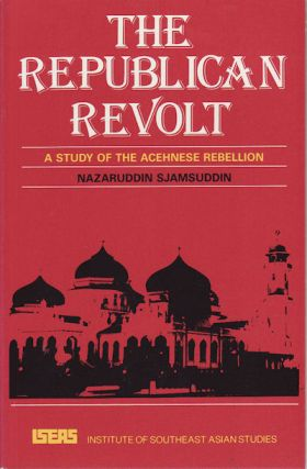 The Republican Revolt: A Study of the Acehnese Rebellion. NAZARUDDIN SJAMSUDDIN