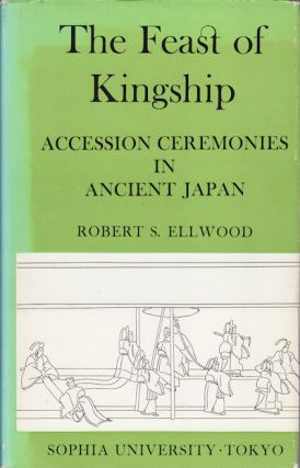 The Feast Of Kingship. Accession Ceremonies In Ancient Japan. ROBERT S. ELLWOOD