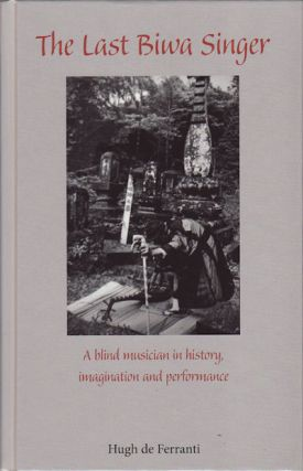 Last Biwa Singer A Blind Musician in History, Imagination and Performance. HUGH FERRANTI, HUGH,...