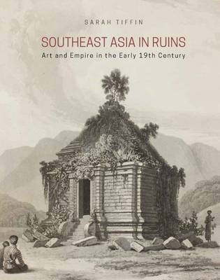 Southeast Asia in Ruins Art and Empire in the Early 19th Century. SARAH TIFFIN