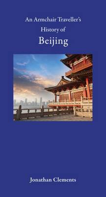 An Armchair Traveller's History of Beijing. JONATHAN CLEMENTS