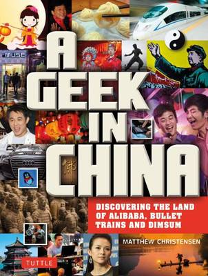 A Geek in China. Discovering the Land of Bullet Trains, Alibaba and Bling Bling. MATTHEW B....
