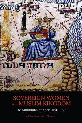 Sovereign Women in a Muslim Kingdom The Sultanahs of Aceh, 1641- 1699