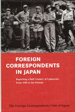 Foreign Correspondents in Japan. Reporting a Half Century of Upheavals: From 1945 to the Present....