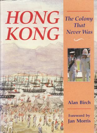 Hong Kong: The Colony That Never Was. ALAN BIRCH