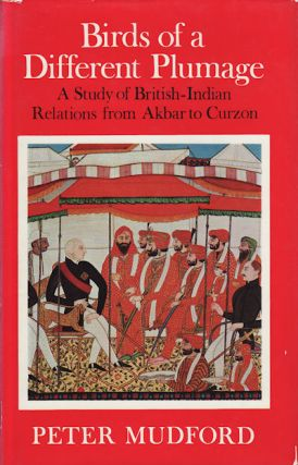 Birds of a Different Plumage. A Study of British-Indian relations from Akbar to Curzon. PETER...