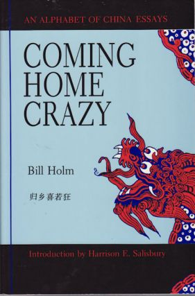 Coming Home Crazy. An Alphabet of China Essays. BILL HOLM