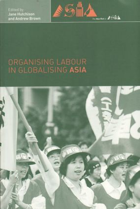 Organising Labour in Globalising Asia. JANE HUTCHISON, ANDREW, BROWN.