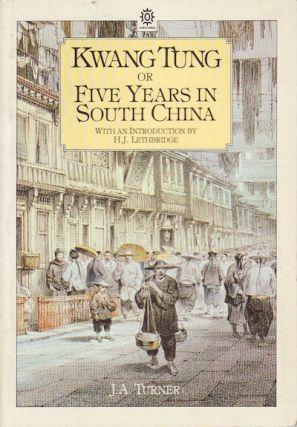 Kwang Tung or Five Years in South China. J. A. TURNER, H. J., LETHBRIDGE