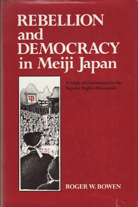 Rebellion and Democracy in Meiji Japan. A Study of Commoners in the Popular Rights Movement....