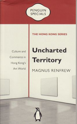 Uncharted Territory: Culture and Commerce in Hong Kong's Art World. MAGNUS RENFREW