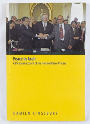 Peace in Aceh. A Personal Account of the Helsinki Peace Process. DAMIEN KINGSBURY