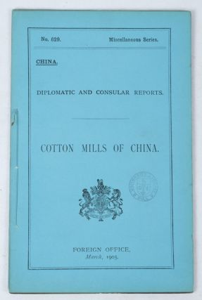 Report on the Cotton Mills of China. No 629 Miscellaneous Series. Diplomatic and Consular...