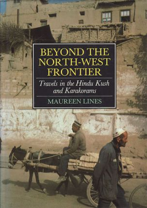 Beyond the North West Frontier. Travels in the Hindu Kush and Karakorams. MAUREEN LINES