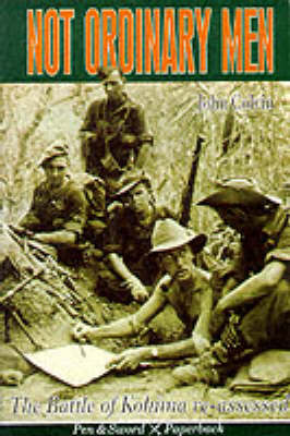 Not Ordinary Men. Story of the Battle of Kohima. JOHN COLVIN