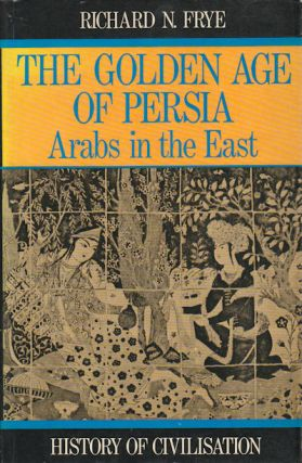 Golden Age of Persia. The Arabs in the East. R. N. FRYE