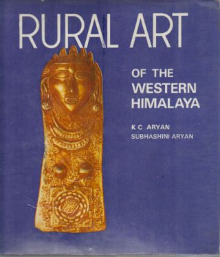 Rural Art of the Western Himalaya. K. C. ARYAN, SUBHASHINI ARYAN