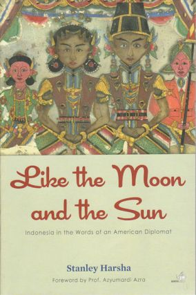 Like the Moon and the Sun. Indonesia in the words of an American Diplomat. STANLEY HARSHA, ANNISA...