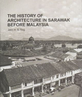 The History of Architecture in Sarawak Before Malaysia. JOHN H. S. TING