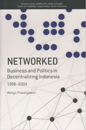 Networked. Business and Politics in Decentralizing Indonesia 1998 - 2004. WAHYU PRASETYAWAN