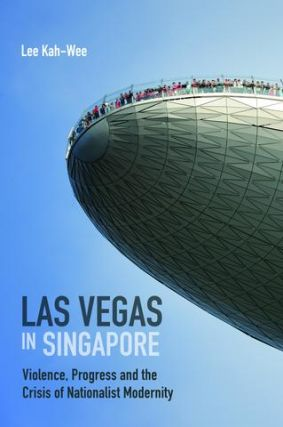 Las Vegas in Singapore Violence, Progress and the Crisis of Nationalist Modernity. LEE KAH-WEE.