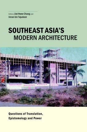 Southeast Asia's Modern Architecture Questions of Translation, Epistemology and Power. JIAT-HWEE...