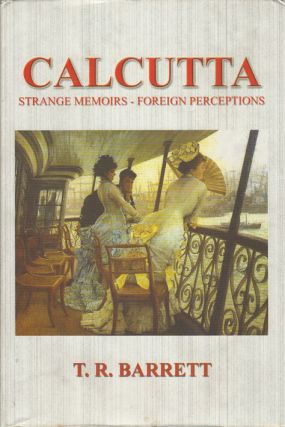 Calcutta: Strange Memoirs, Foreign Perceptions. T. R. BARRETT