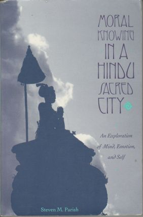 Moral Knowing in a Hindu Sacred City. An Exploration of Mind, Emotion, and Self. STEVEN M. PARISH