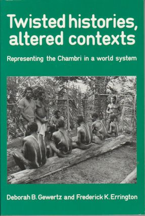 Twisted histories, altered contexts. Representing the Chambri in a world system. DEBORAH B. AND...