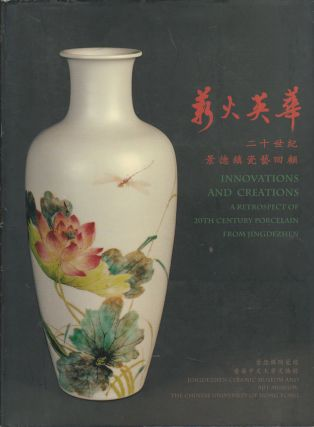 Innovations and Creations: a Retrospect of 20th Century Porcelain from Jingdezhen. 薪火英華 :...
